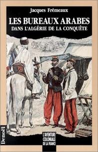 Jacques Frémeaux - Les bureaux arabes dans l'Algérie de la conquête.
