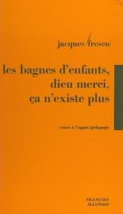 Jacques Fresco et Emile Copfermann - Les bagnes d'enfants, Dieu merci, ça n'existe plus ! - Témoignages des luttes de jeunes placés en foyers de semi-liberté.