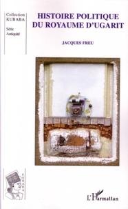 Jacques Freu - Histoire politique du royaume d'Ugarit.