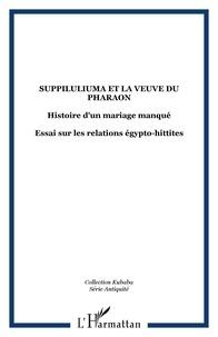 Jacques Freu - Suppiluliuma et la veuve du pharaon - Histoire d'un mariage manqué.
