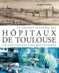 Jacques Frexinos - La grande histoire des hôpitaux de Toulouse - Un CHU aux racines millénaires.