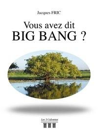 Jacques Fric - Vous avez dit Big Bang?.