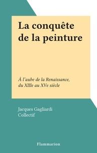 Jacques Gagliardi et  Collectif - La conquête de la peinture - À l'aube de la Renaissance, du XIIIe au XVe siècle.