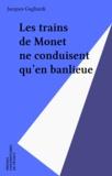 Jacques Gagliardi - Les trains de Monet ne conduisent qu'en banlieue.