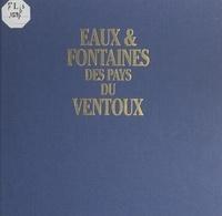 Jacques Galas et Alain Christof - Eaux et fontaines des pays du Ventoux.