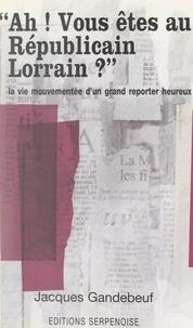 Jacques Gandebeuf - Ah ! Vous êtes au Républicain Lorrain ? - La vie mouvementée d'un grand reporter heureux.