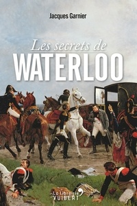 Jacques Garnier - Les secrets de Waterloo.