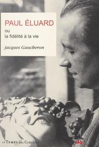 Jacques Gaucheron - Paul Éluard ou la fidélité à la vie.