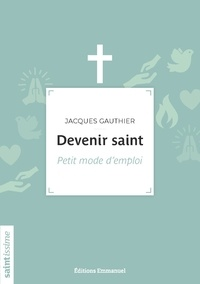 Jacques Gauthier - Devenir saint - Petit mode d'emploi.