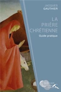 Jacques Gauthier - La prière chrétienne - Guide pratique.