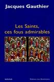 Jacques Gauthier - Les Saints, ces fous admirables.