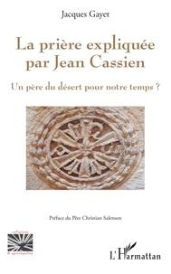 Jacques Gayet - La prière expliquée par Jean Cassien - Un père du désert pour notre temps ?.