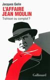 Jacques Gelin - L'affaire Jean Moulin : trahison ou complot ?.