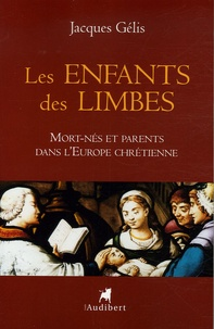 Jacques Gélis - Les enfants des limbes - Mort-nés et parents dans l'Europe chrétienne.