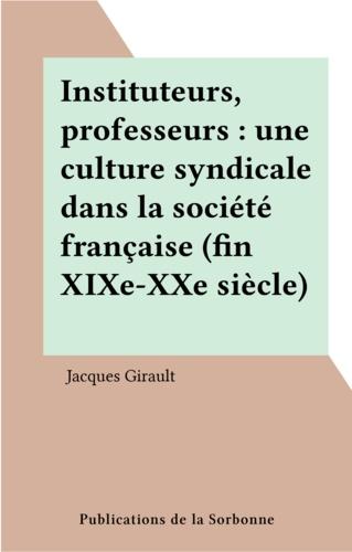 Instituteurs, professeurs. Une culture syndicale dans la société française, fin XIXe-XX siècle