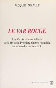 Jacques Girault - Le Var rouge : les Varois et le socialisme de la fin de la Première guerre mondiale au milieu des années 1930.