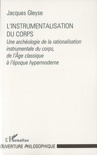 Jacques Gleyse - L'instrumentalisation du corps - Une archéologie de la rationalisation instrumentale du corps, de l'âge classique à l'époque hypermoderne.