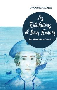 Jacques Glotin - Les tribulations de sieur François - De Montoir à Gorée.
