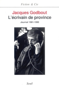Jacques Godbout - L'écrivain de province - Journal 1981-1990.
