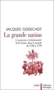 Jacques Godechot - La grande nation - L'expansion révolutionnaire de la France dans le monde de 1789 à 1799.