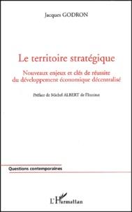 Jacques Godron - Le territoire stratégique. - Nouveaux enjeux et clés de réussite du développement économique décentralisé.