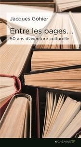 Jacques Gohier - Entre les pages ... 50 ans d'aventures culturelles.