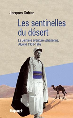 Jacques Gohier - Les sentinelles du désert - La dernière aventure saharienne pendant la guerre d'Algérie.