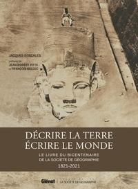 Jacques Gonzalès - Décrire la Terre, écrire le Monde - Le livre du bicentenaire de la Société de Géographie.