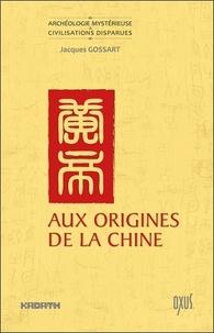 Jacques Gossart - Aux origines de la Chine - Entre mythe et histoire.