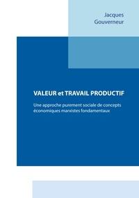 Jacques Gouverneur - Valeur et travail productif - Une approche purement sociale de concepts économiques marxistes fondamentaux.