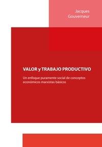 Jacques Gouverneur - VALOR y TRABAJO PRODUCTIVO - Un enfoque puramente social de conceptos económicos marxistas básicos.