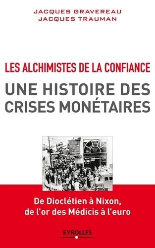 Jacques Gravereau et Jacques Trauman - Les Alchimistes de la confiance, une histoire des crises monétaires - De Dioclétien à Nixon, de l'or des Médicis à l'euro.