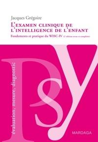 Jacques Grégoire - L'examen clinique de l'intelligence de l'enfant - Fondements et pratique du WISC-IV.