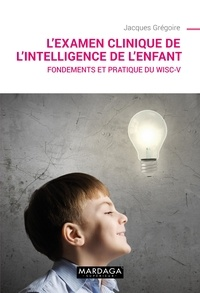 Jacques Grégoire - L'examen clinique de l'intelligence de l'enfant - Fondements et pratique du WISC-V.
