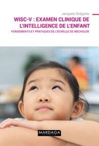 Jacques Grégoire - WISC-V : Examen clinique de l'intelligence de l'enfant - Fondements et pratiques de l'échelle de Wechsler.