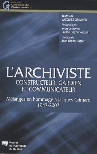 Jacques Grimard - L'archiviste, constructeur, gardien et communicateur - Mélanges en hommages à Jacques Grimard 1947-2007.