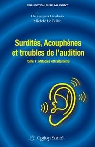 Jacques Grosbois et Michèle Le Pellec - Surdités, Acouphènes et troubles de l'audition - Tome 1, Maladies et traitements.