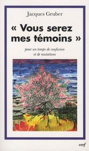 """Jacques Gruber - """"Vous serez mes témoins"""" - Pour un temps de confusion et de mutations."""