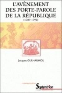 Jacques Guilhaumou - L'avènement des portes-parole de la République, 1789-1792 - Essai de synthèse sur les langages de la Révolution française.