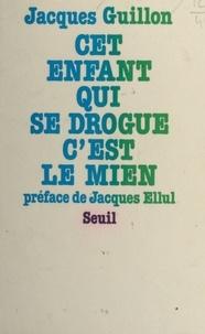 Jacques Guillon et Jacques Ellul - Cet enfant qui se drogue, c'est le mien.
