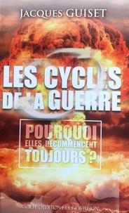 Jacques Guiset - Les cycles de la guerre - Pourquoi elles recommencent toujours.
