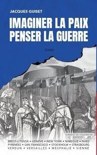 Jacques Guiset - Penser la guerre, imaginer la paix.