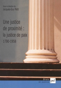 Jacques-Guy Petit et  Collectif - Une justice de proximité : la justice de paix (1790-1958).