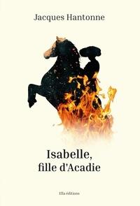 Jacques Hantonne - Isabelle, fille d'Acadie.