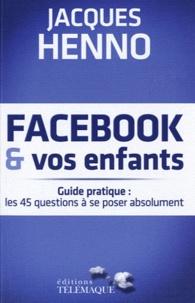 Jacques Henno - Facebook et vos enfants - Guide pratique : les 45 questions à se poser absolument.