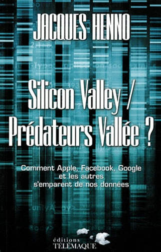 Jacques Henno - Silicon Valley / Prédateurs Vallée ? - Comment Apple, Facebook, Google et les autres s'emparent de nos données.