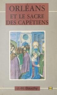 Jacques-Henri Bauchy - Orléans et le sacre des Capétiens : chroniques de 987 à 1022.