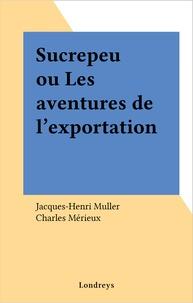 Jacques-Henri Muller et Charles Mérieux - Sucrepeu ou Les aventures de l'exportation.