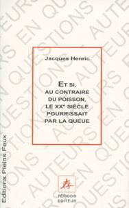 Jacques Henric - Et si, au contraire du poisson, le XXe siècle pourrissait par la queue.