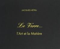 Jacques Hétru et  Collectif - Le verre - L'art et la matière.